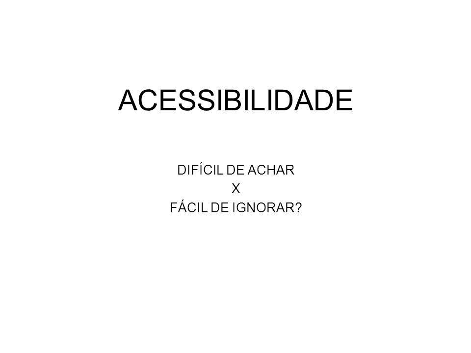 ACESSIBILIDADE DIFÍCIL DE ACHAR X FÁCIL DE IGNORAR?
