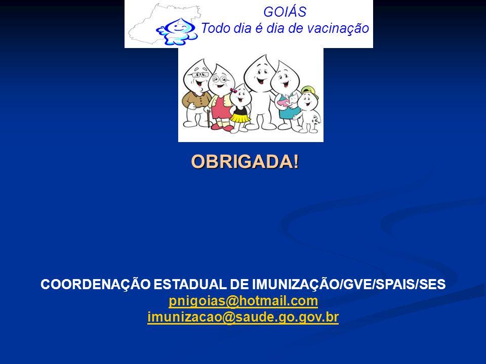 GOIÁS Todo dia é dia de vacinação OBRIGADA! COORDENAÇÃO ESTADUAL DE IMUNIZAÇÃO/GVE/SPAIS/SES pnigoias@hotmail.com@hotmail.com imunizacao@saude.go.gov.