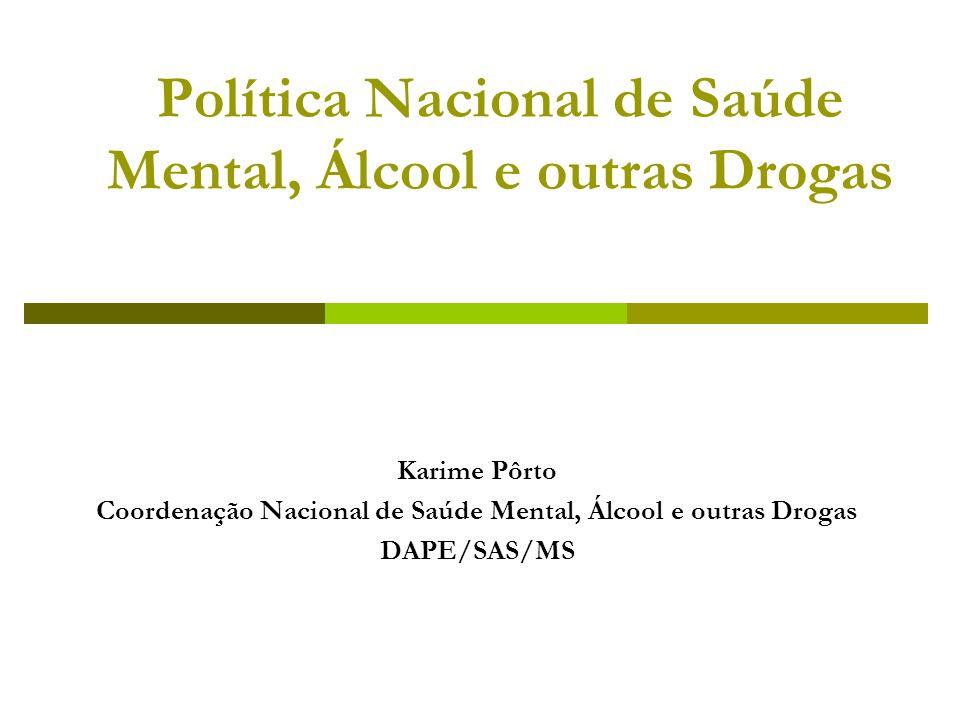 Política Nacional de Saúde Mental, Álcool e outras Drogas Karime Pôrto Coordenação Nacional de Saúde Mental, Álcool e outras Drogas DAPE/SAS/MS