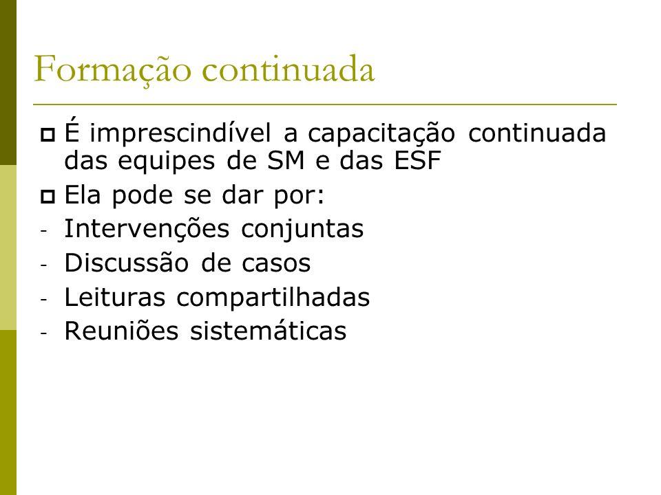 Formação continuada É imprescindível a capacitação continuada das equipes de SM e das ESF Ela pode se dar por: - Intervenções conjuntas - Discussão de