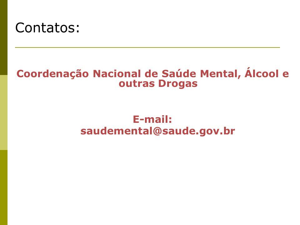 Contatos: Coordenação Nacional de Saúde Mental, Álcool e outras Drogas E-mail: saudemental@saude.gov.br