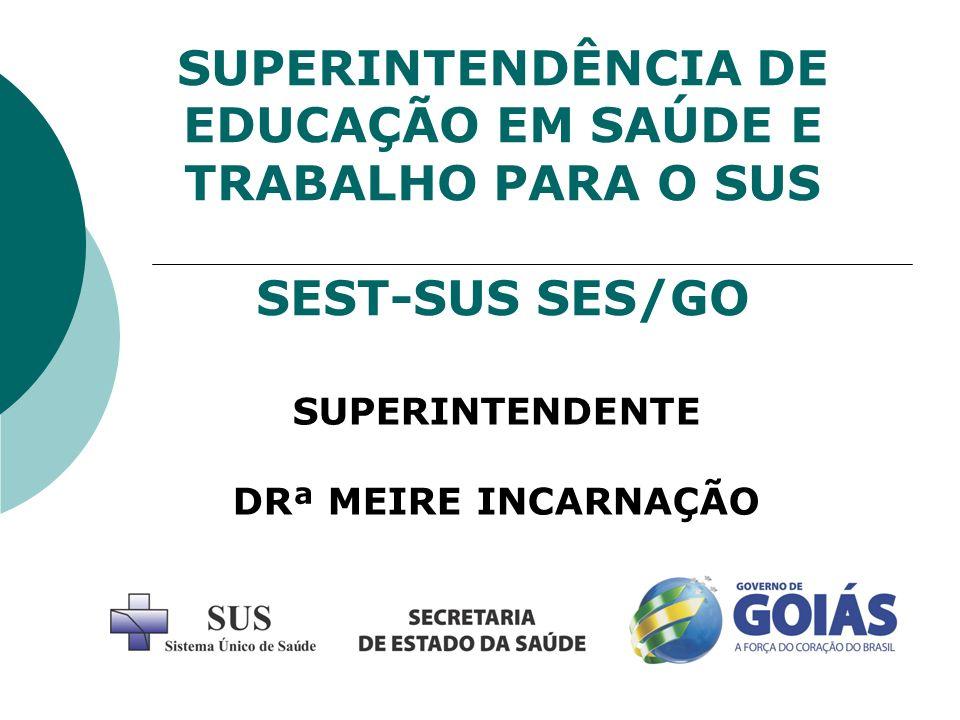 SUPERINTENDÊNCIA DE EDUCAÇÃO EM SAÚDE E TRABALHO PARA O SUS SEST-SUS SES/GO SUPERINTENDENTE DRª MEIRE INCARNAÇÃO