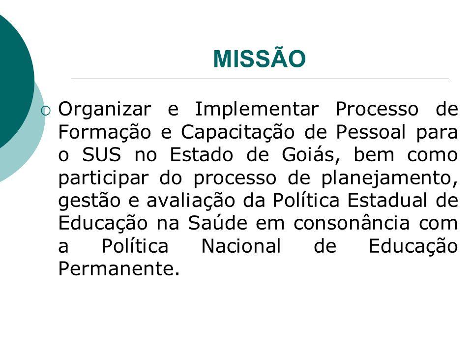 MISSÃO Organizar e Implementar Processo de Formação e Capacitação de Pessoal para o SUS no Estado de Goiás, bem como participar do processo de planeja