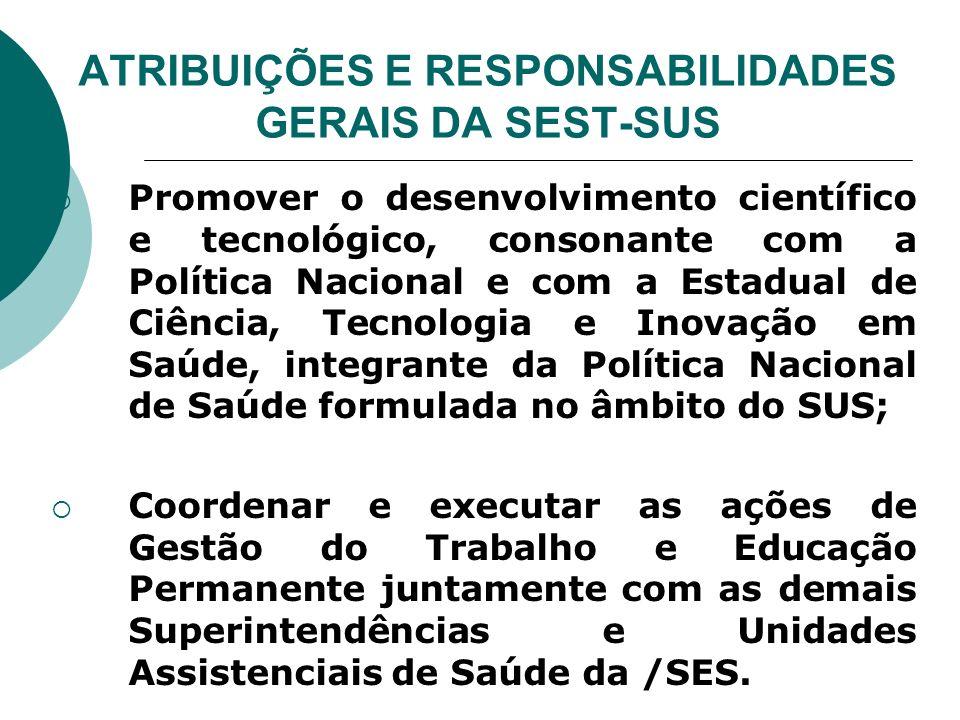 ATRIBUIÇÕES E RESPONSABILIDADES GERAIS DA SEST-SUS Promover o desenvolvimento científico e tecnológico, consonante com a Política Nacional e com a Est