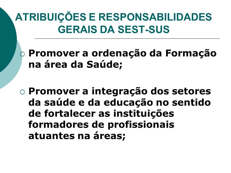 ATRIBUIÇÕES E RESPONSABILIDADES GERAIS DA SEST-SUS Promover a ordenação da Formação na área da Saúde; Promover a integração dos setores da saúde e da