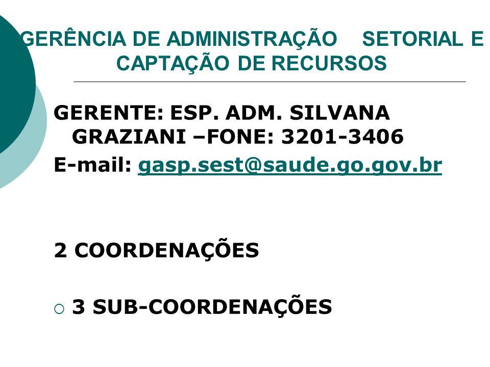 GERÊNCIA DE ADMINISTRAÇÃO SETORIAL E CAPTAÇÃO DE RECURSOS GERENTE: ESP. ADM. SILVANA GRAZIANI –FONE: 3201-3406 E-mail: gasp.sest@saude.go.gov.brgasp.s