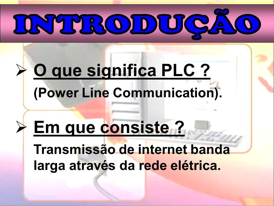 O que significa PLC ? (Power Line Communication). Em que consiste ? Transmissão de internet banda larga através da rede elétrica.