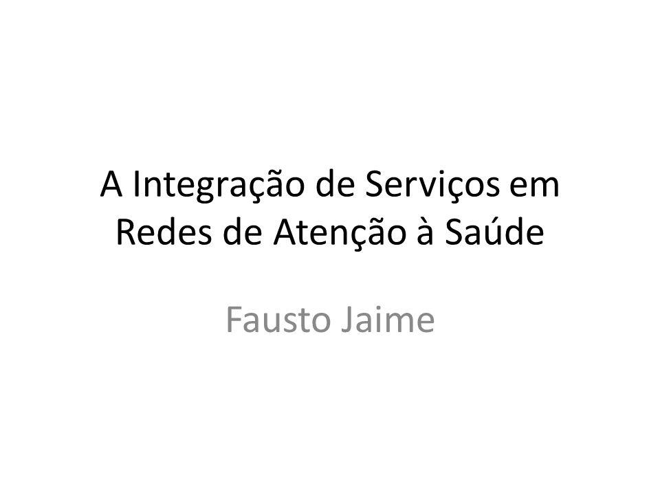 A Integração de Serviços em Redes de Atenção à Saúde Fausto Jaime