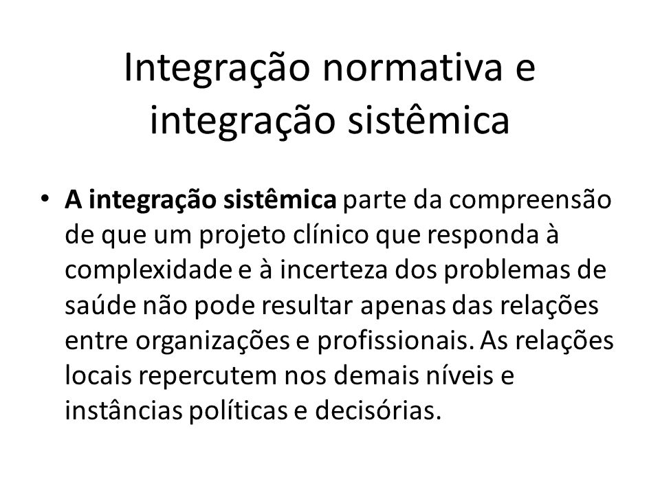 Integração normativa e integração sistêmica A integração sistêmica parte da compreensão de que um projeto clínico que responda à complexidade e à ince