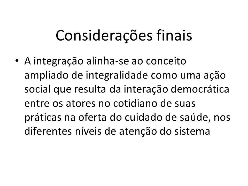 Considerações finais A integração alinha-se ao conceito ampliado de integralidade como uma ação social que resulta da interação democrática entre os a