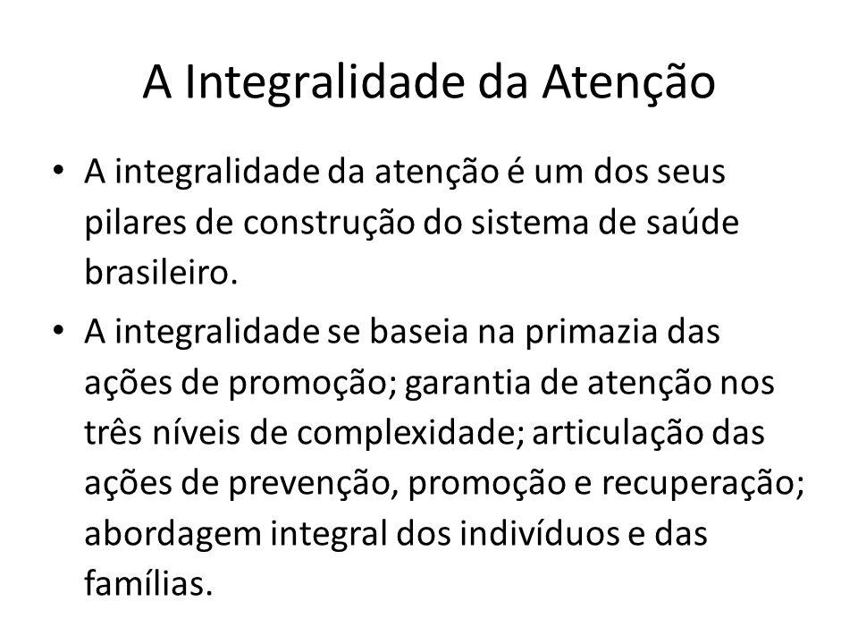 A Integralidade da Atenção A integralidade da atenção é um dos seus pilares de construção do sistema de saúde brasileiro. A integralidade se baseia na