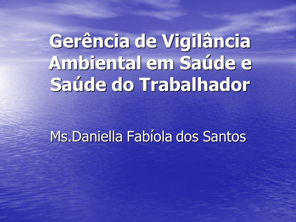 Gerência de Vigilância Ambiental em Saúde e Saúde do Trabalhador Ms.Daniella Fabíola dos Santos