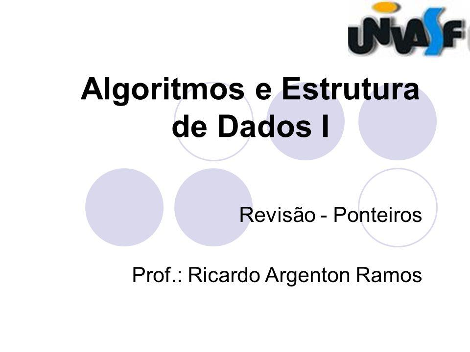 Algoritmos e Estrutura de Dados I Revisão - Ponteiros Prof.: Ricardo Argenton Ramos
