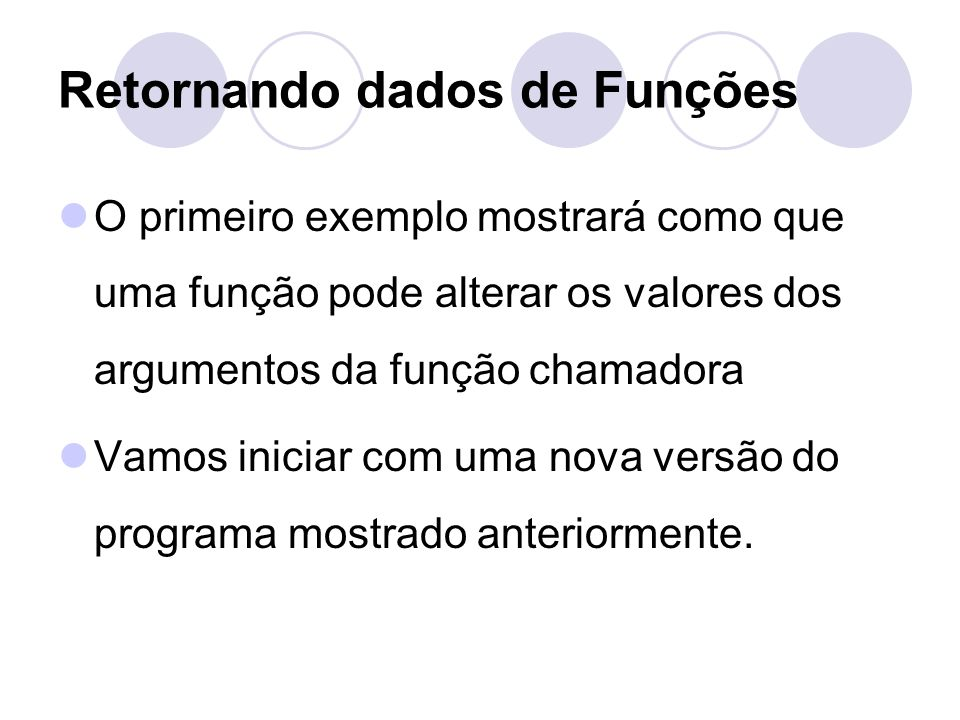 Retornando dados de Funções O primeiro exemplo mostrará como que uma função pode alterar os valores dos argumentos da função chamadora Vamos iniciar c