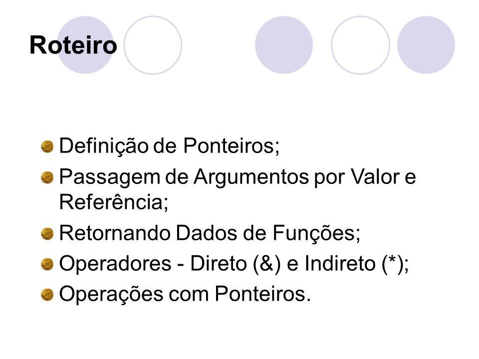 Roteiro Definição de Ponteiros; Passagem de Argumentos por Valor e Referência; Retornando Dados de Funções; Operadores - Direto (&) e Indireto (*); Op