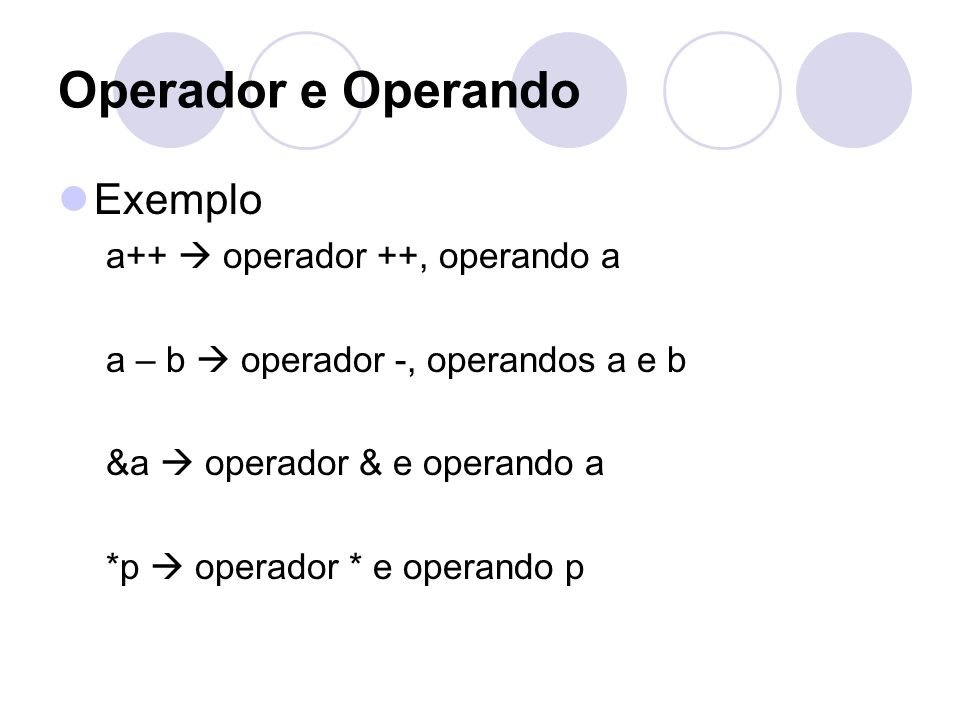 Operador e Operando Exemplo a++ operador ++, operando a a – b operador -, operandos a e b &a operador & e operando a *p operador * e operando p