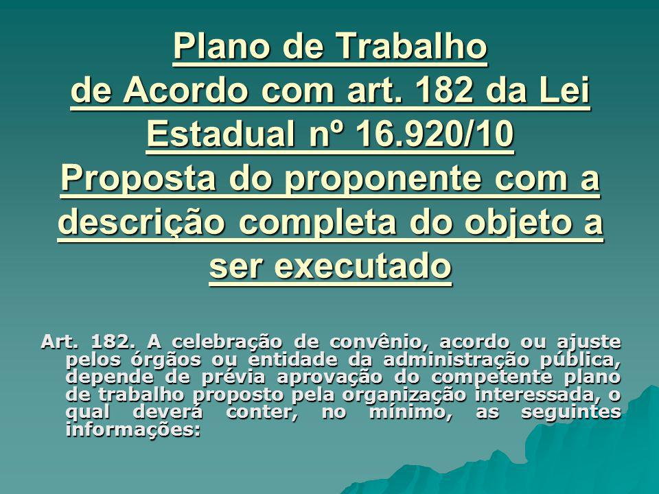 Plano de Trabalho de Acordo com art. 182 da Lei Estadual nº 16.920/10 Proposta do proponente com a descrição completa do objeto a ser executado Art. 1