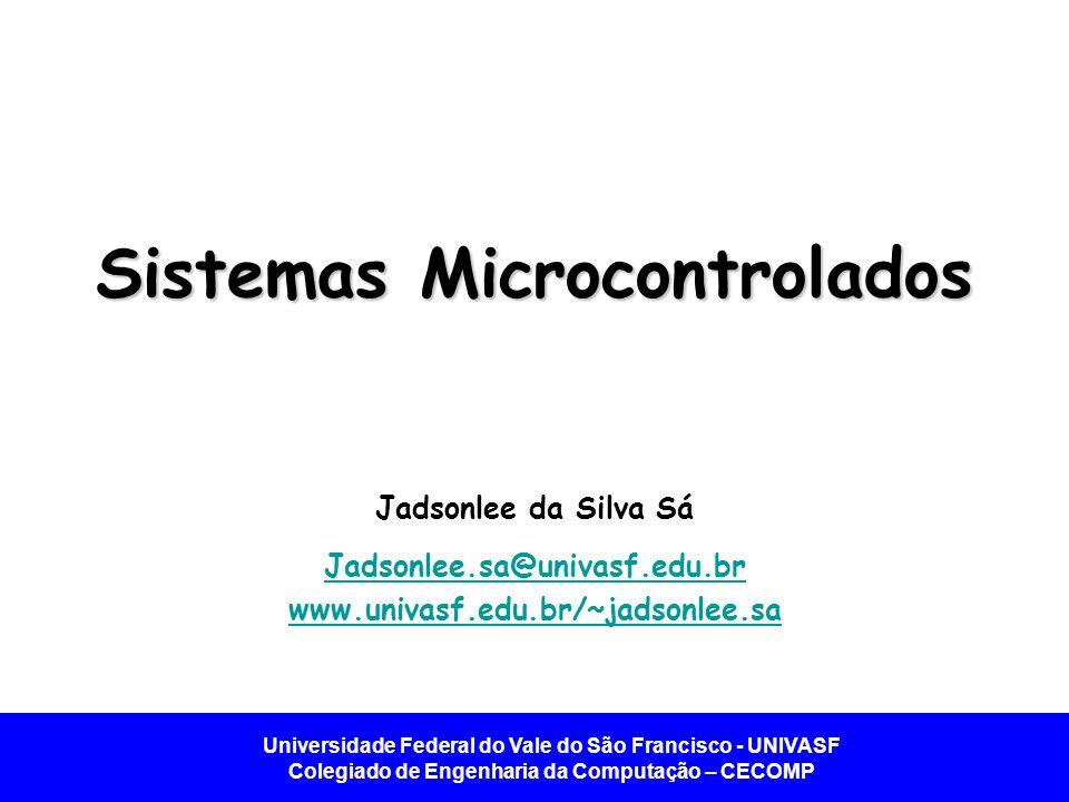 Universidade Federal do Vale do São Francisco - UNIVASF Colegiado de Engenharia da Computação – CECOMP Sistemas Microcontrolados Jadsonlee da Silva Sá