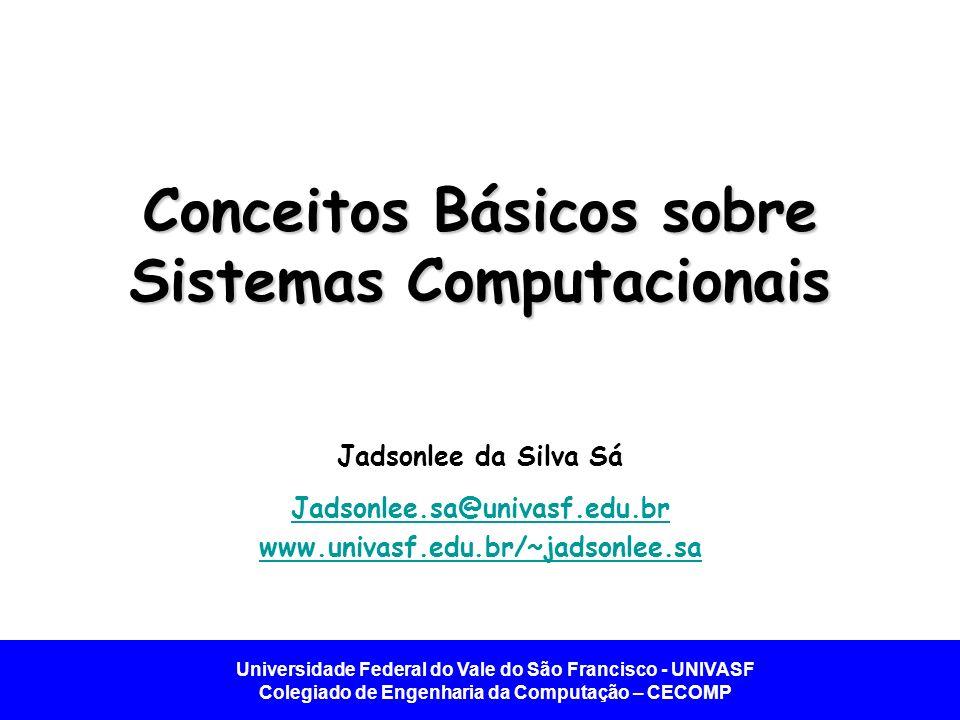 Universidade Federal do Vale do São Francisco - UNIVASF Colegiado de Engenharia da Computação – CECOMP Conceitos Básicos sobre Sistemas Computacionais