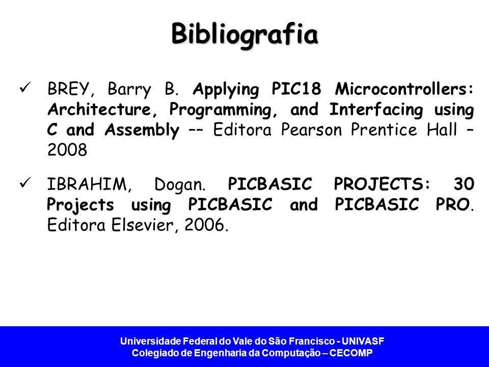Universidade Federal do Vale do São Francisco - UNIVASF Colegiado de Engenharia da Computação – CECOMP Bibliografia BREY, Barry B. Applying PIC18 Micr