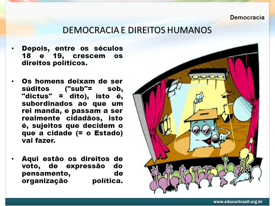 Depois, entre os séculos 18 e 19, crescem os direitos políticos. Os homens deixam de ser súditos (