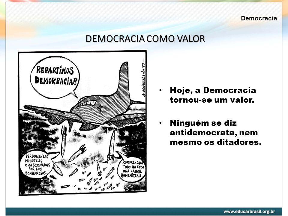 Hoje, a Democracia tornou-se um valor. Ninguém se diz antidemocrata, nem mesmo os ditadores. DEMOCRACIA COMO VALOR Democracia