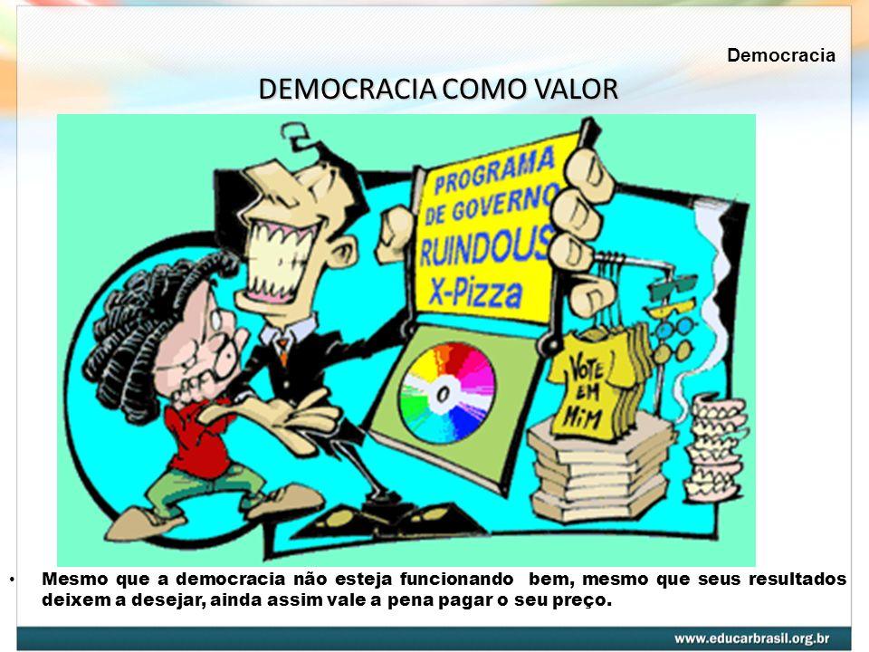 Mesmo que a democracia não esteja funcionando bem, mesmo que seus resultados deixem a desejar, ainda assim vale a pena pagar o seu preço. DEMOCRACIA C