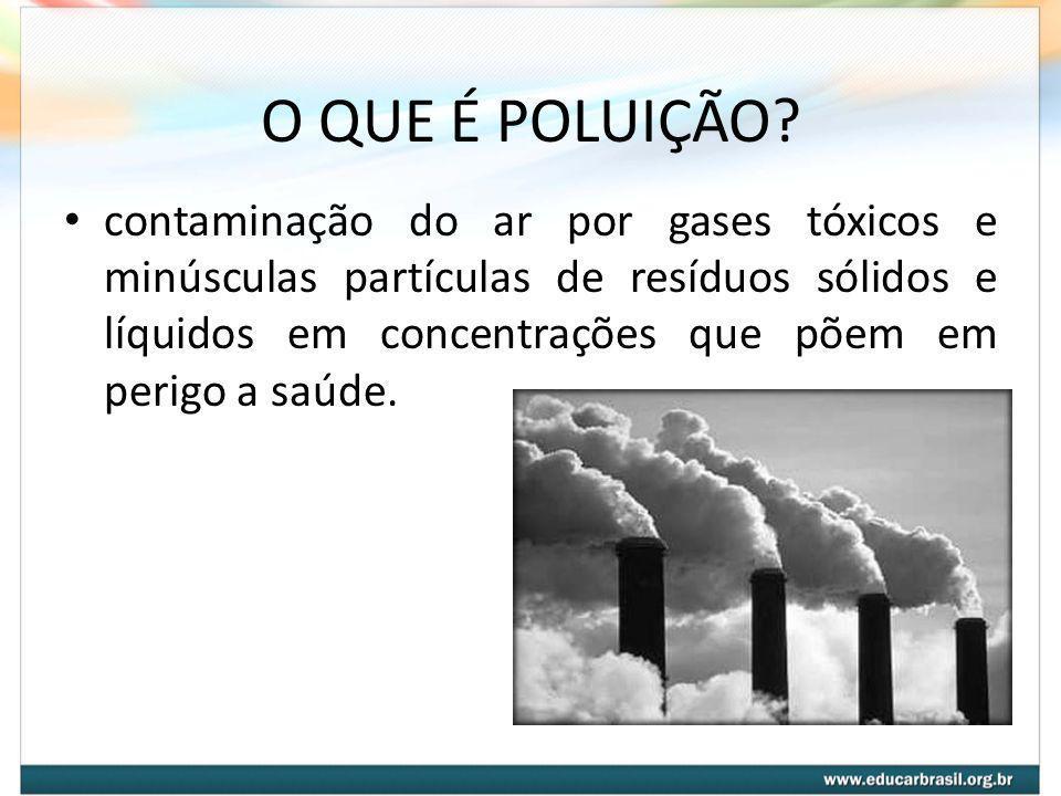 O QUE É POLUIÇÃO? contaminação do ar por gases tóxicos e minúsculas partículas de resíduos sólidos e líquidos em concentrações que põem em perigo a sa