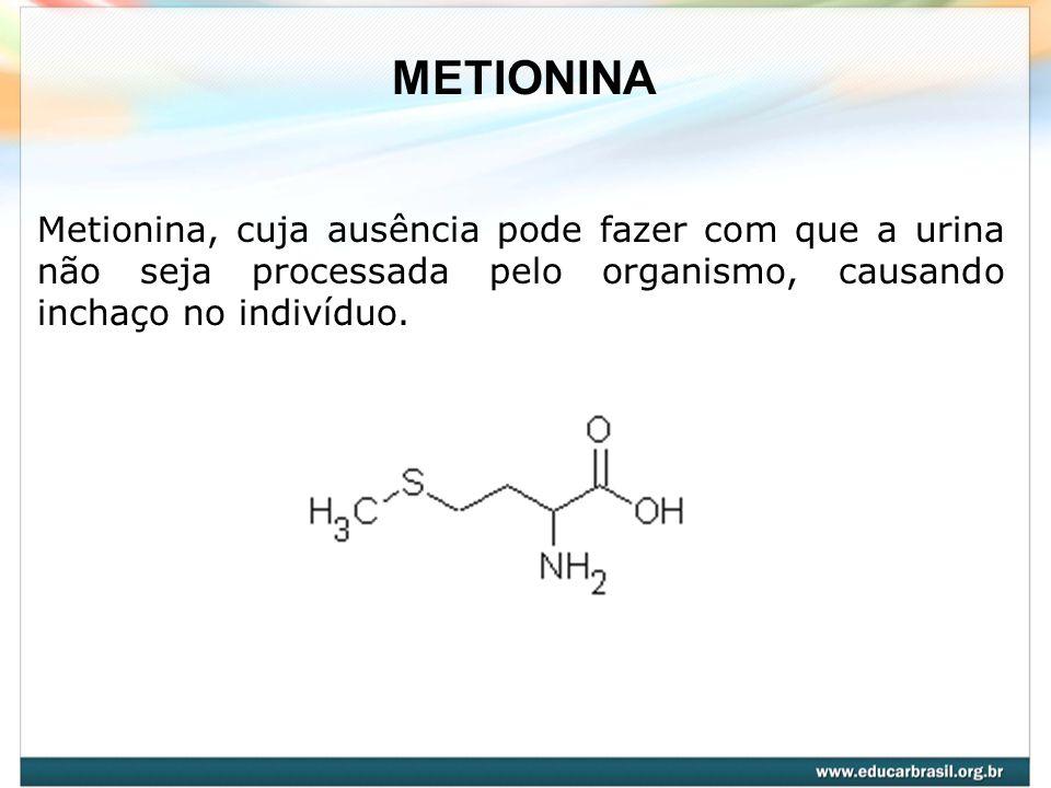 METIONINA Metionina, cuja ausência pode fazer com que a urina não seja processada pelo organismo, causando inchaço no indivíduo.