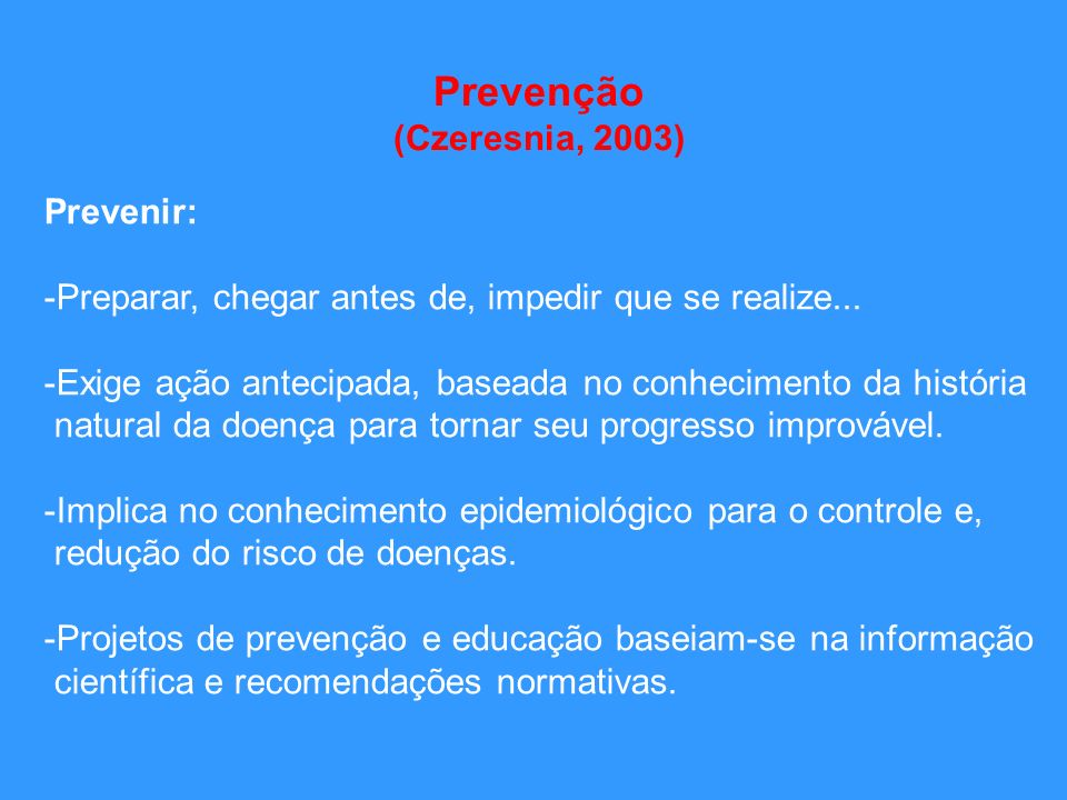 Prevenção (Czeresnia, 2003) Prevenir: -Preparar, chegar antes de, impedir que se realize... -Exige ação antecipada, baseada no conhecimento da históri