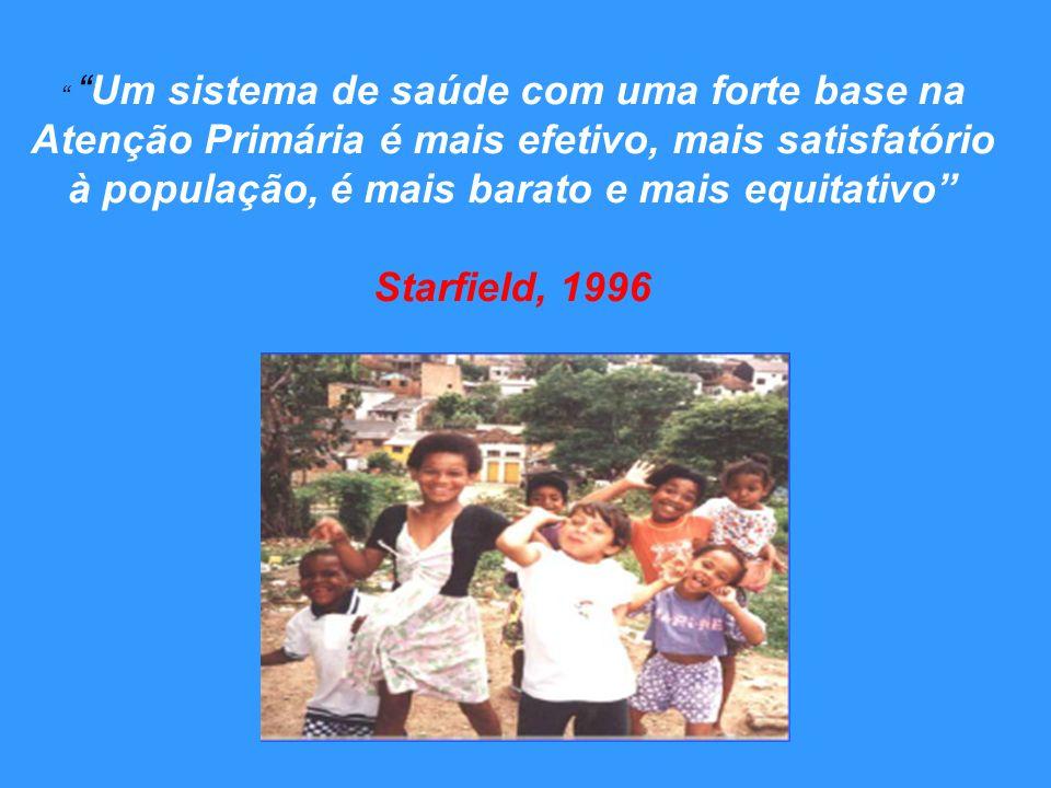 Um sistema de saúde com uma forte base na Atenção Primária é mais efetivo, mais satisfatório à população, é mais barato e mais equitativo Starfield, 1