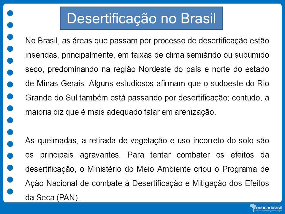 Desertificação no Brasil No Brasil, as áreas que passam por processo de desertificação estão inseridas, principalmente, em faixas de clima semiárido o