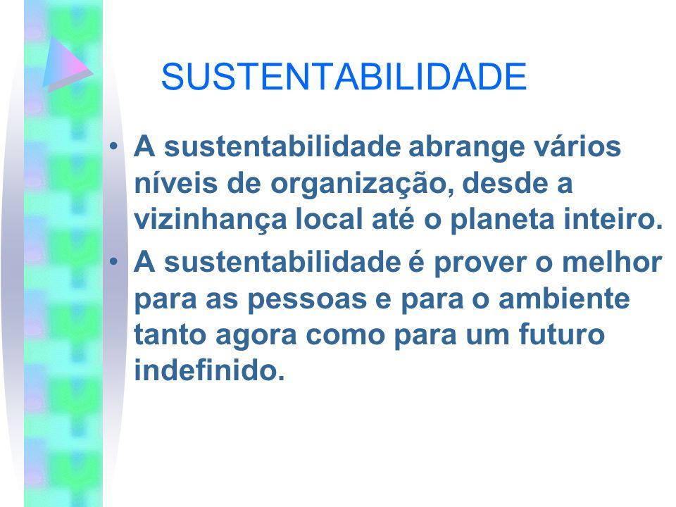 SUSTENTABILIDADE A sustentabilidade abrange vários níveis de organização, desde a vizinhança local até o planeta inteiro. A sustentabilidade é prover