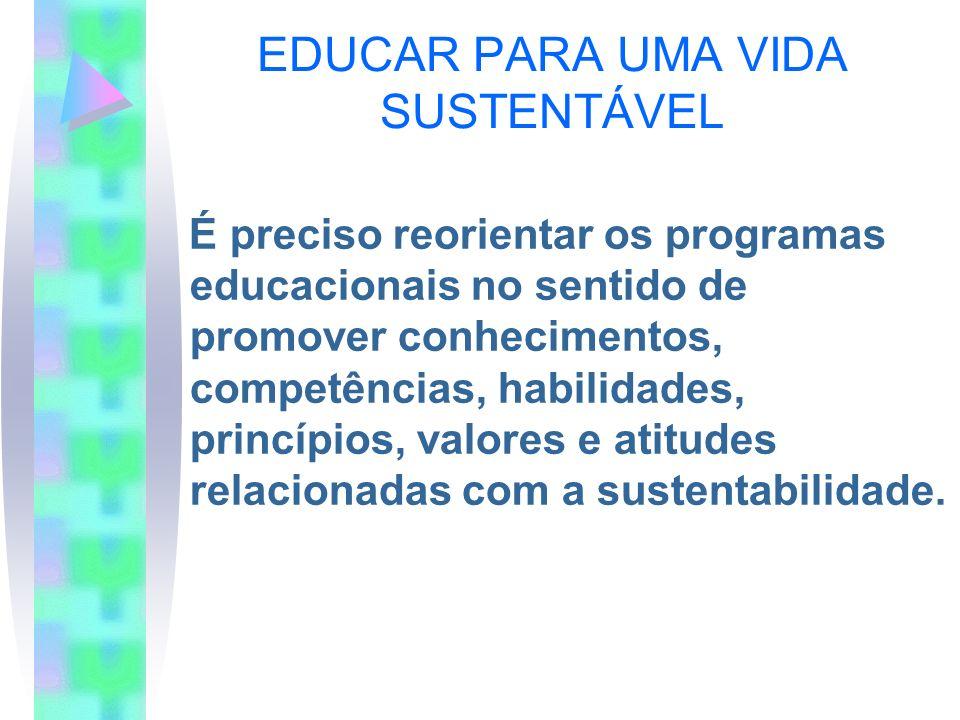 EDUCAR PARA UMA VIDA SUSTENTÁVEL É preciso reorientar os programas educacionais no sentido de promover conhecimentos, competências, habilidades, princ