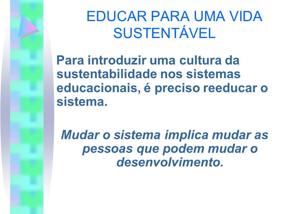 EDUCAR PARA UMA VIDA SUSTENTÁVEL Para introduzir uma cultura da sustentabilidade nos sistemas educacionais, é preciso reeducar o sistema. Mudar o sist