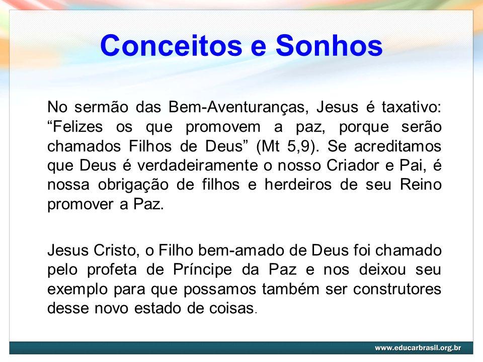 Conceitos e Sonhos No sermão das Bem-Aventuranças, Jesus é taxativo: Felizes os que promovem a paz, porque serão chamados Filhos de Deus (Mt 5,9). Se