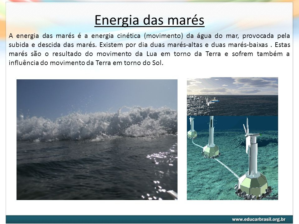 Energia das marés A energia das marés é a energia cinética (movimento) da água do mar, provocada pela subida e descida das marés. Existem por dia duas