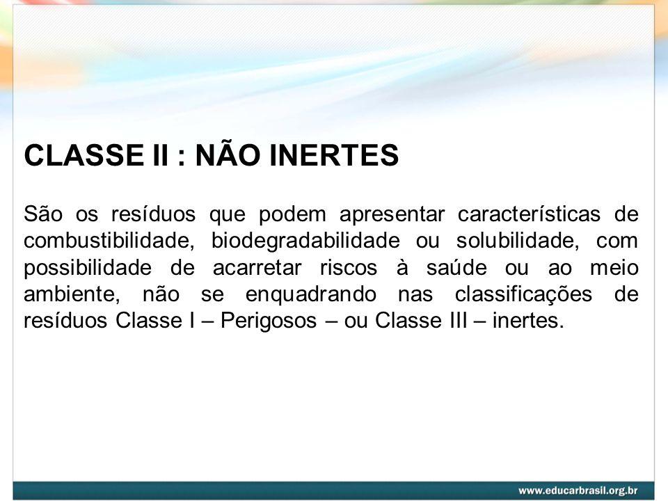 CLASSE II : NÃO INERTES São os resíduos que podem apresentar características de combustibilidade, biodegradabilidade ou solubilidade, com possibilidad