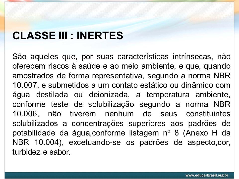 CLASSE III : INERTES São aqueles que, por suas características intrínsecas, não oferecem riscos à saúde e ao meio ambiente, e que, quando amostrados d