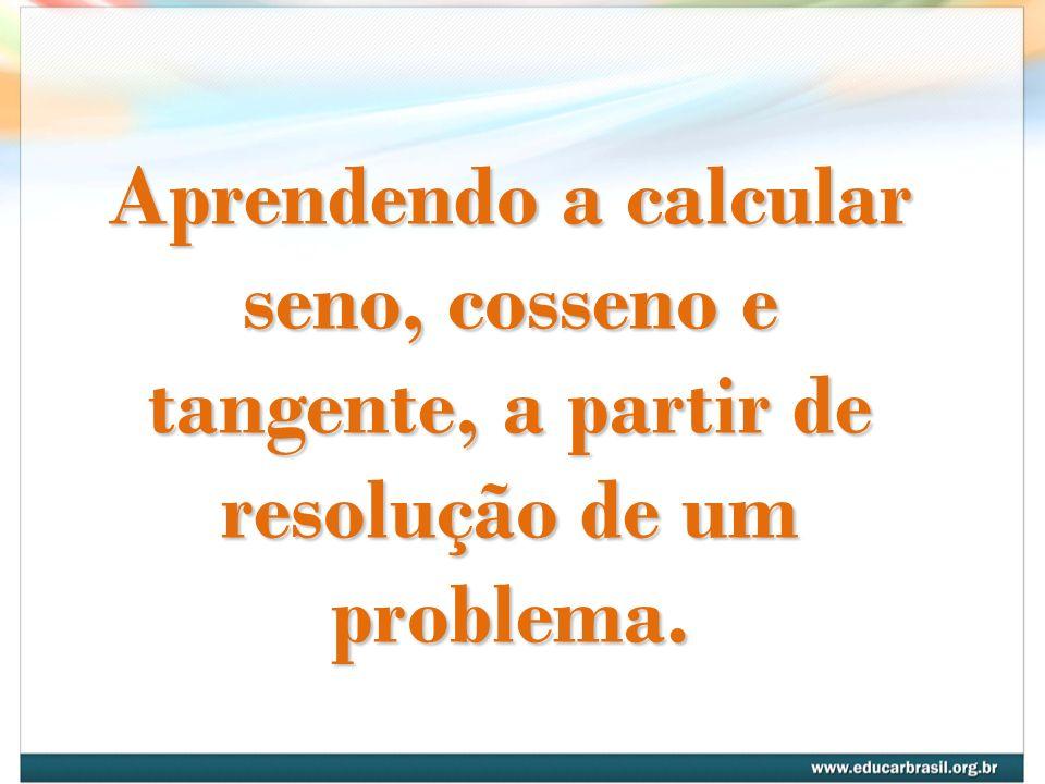 Aprendendo a calcular seno, cosseno e tangente, a partir de resolução de um problema.