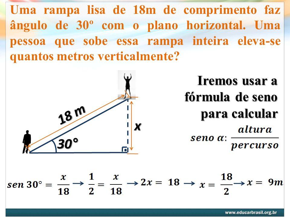 Uma rampa lisa de 18m de comprimento faz ângulo de 30º com o plano horizontal. Uma pessoa que sobe essa rampa inteira eleva-se quantos metros vertical