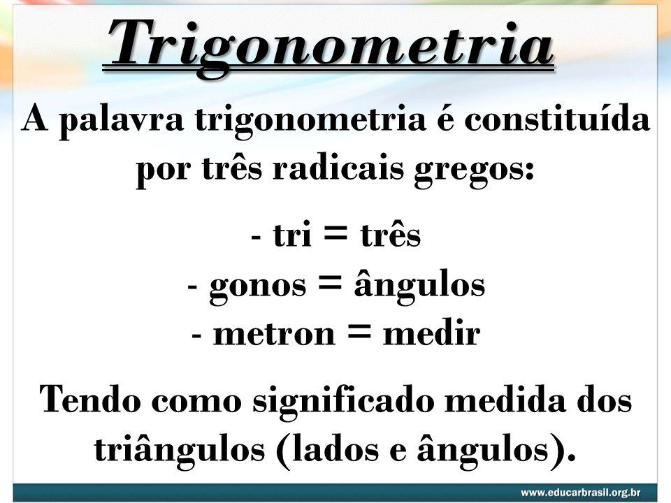 Trigonometria A palavra trigonometria é constituída por três radicais gregos: - tri = três - gonos = ângulos - metron = medir Tendo como significado m