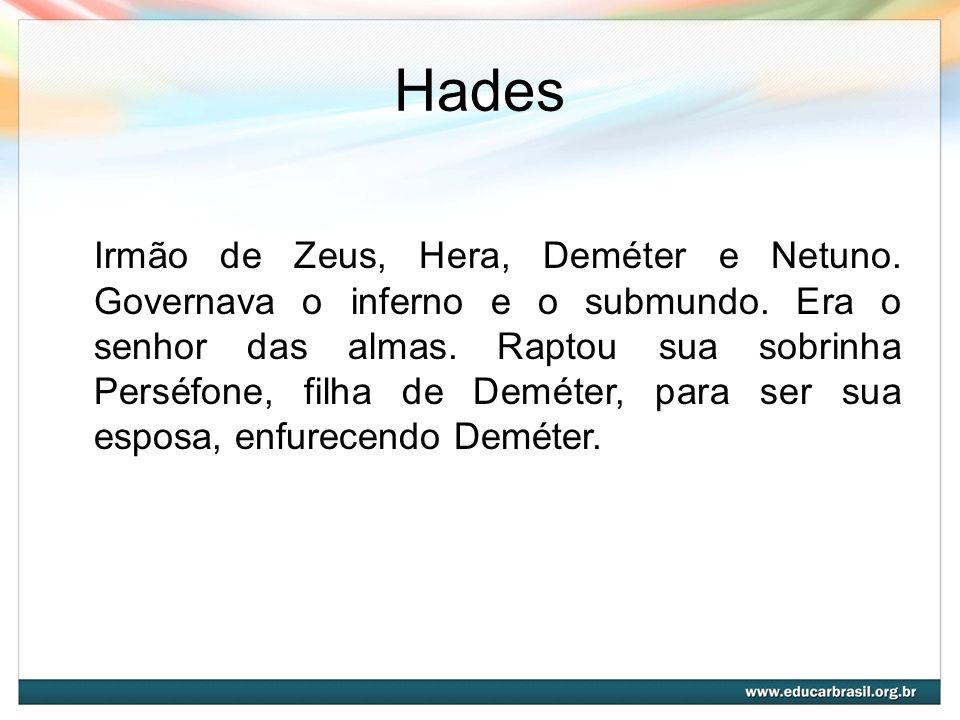 Hades Irmão de Zeus, Hera, Deméter e Netuno. Governava o inferno e o submundo. Era o senhor das almas. Raptou sua sobrinha Perséfone, filha de Deméter