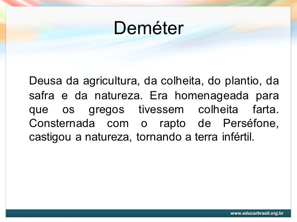 Deméter Deusa da agricultura, da colheita, do plantio, da safra e da natureza. Era homenageada para que os gregos tivessem colheita farta. Consternada