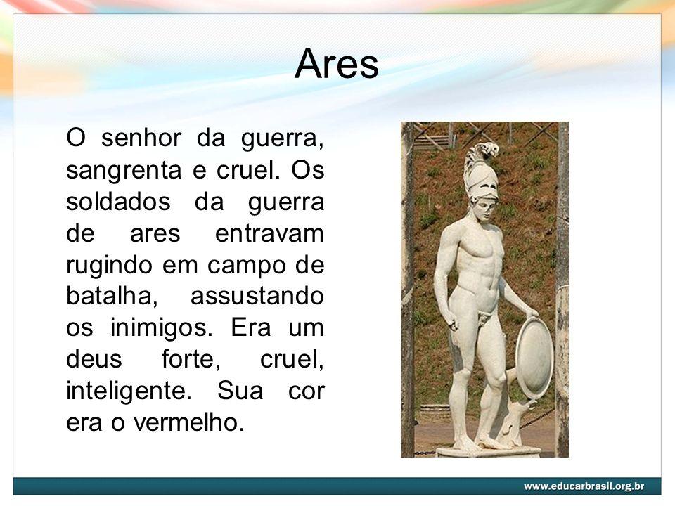 Ares O senhor da guerra, sangrenta e cruel. Os soldados da guerra de ares entravam rugindo em campo de batalha, assustando os inimigos. Era um deus fo