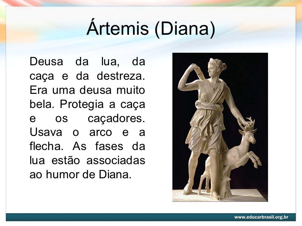 Ártemis (Diana) Deusa da lua, da caça e da destreza. Era uma deusa muito bela. Protegia a caça e os caçadores. Usava o arco e a flecha. As fases da lu