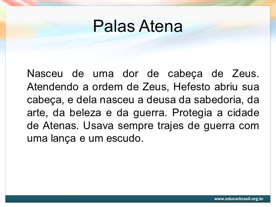 Palas Atena Nasceu de uma dor de cabeça de Zeus. Atendendo a ordem de Zeus, Hefesto abriu sua cabeça, e dela nasceu a deusa da sabedoria, da arte, da