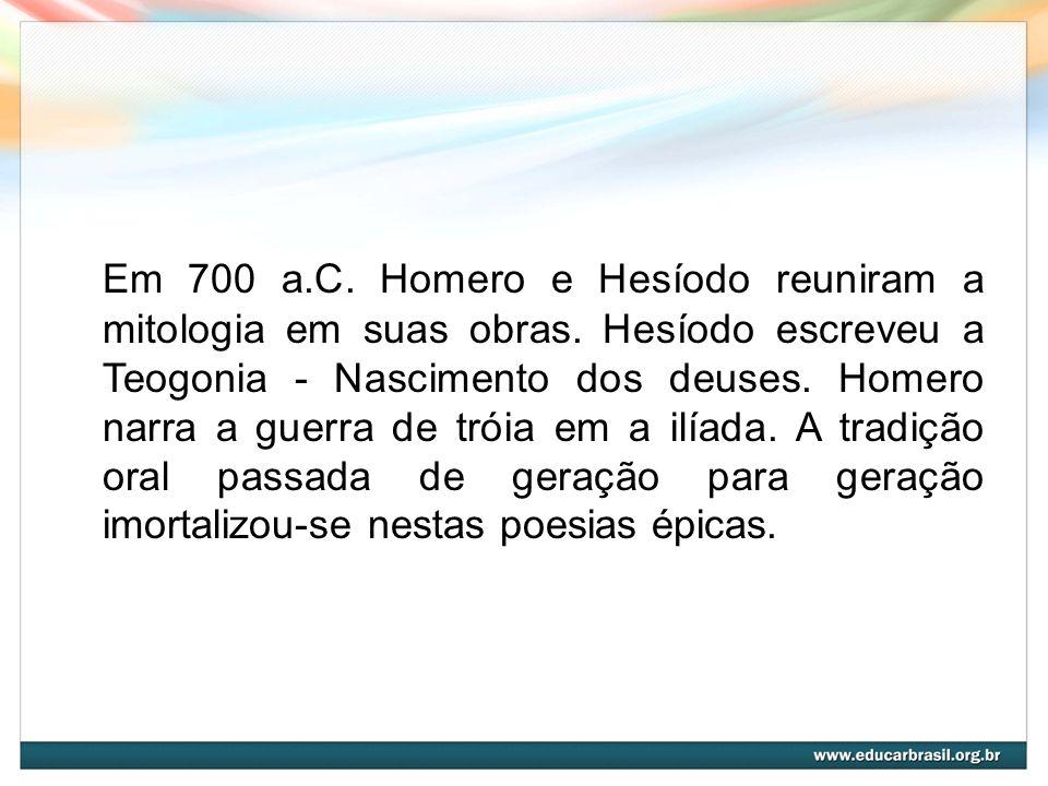 Em 700 a.C. Homero e Hesíodo reuniram a mitologia em suas obras. Hesíodo escreveu a Teogonia - Nascimento dos deuses. Homero narra a guerra de tróia e