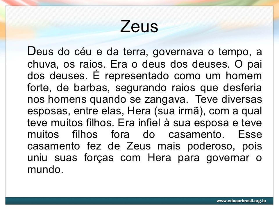 Zeus D eus do céu e da terra, governava o tempo, a chuva, os raios. Era o deus dos deuses. O pai dos deuses. É representado como um homem forte, de ba