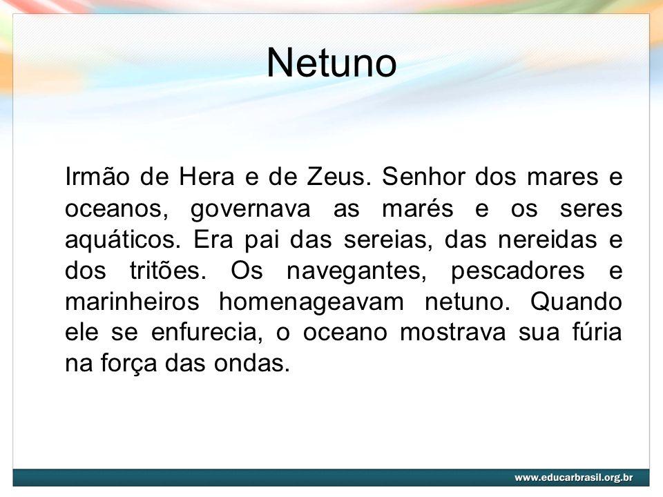 Netuno Irmão de Hera e de Zeus. Senhor dos mares e oceanos, governava as marés e os seres aquáticos. Era pai das sereias, das nereidas e dos tritões.